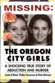 Missing: The Oregon City Girls - A Shocking True Story of Abduction and Murder ebook by Linda O'Neal, Philip Tennyson, Rick Watson