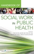 Handbook for Public Health Social Work ebook by Elaine T. Jurkowski, MSW, PhD,Robert Keefe, PhD,The Social Work Section Of The American Public Health Association