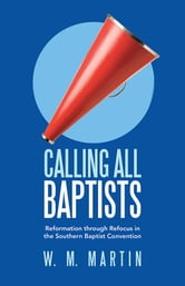Calling All Baptists - Reformation through Refocus in the Southern Baptist Convention ebook by W. M. Martin