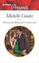 Defying the Billionaire's Command - A Billionaire Romance ekitaplar by Michelle Conder