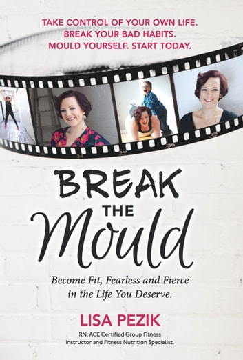 Break the Mould - Become Fit, Fearless and Fierce in the Life You Deserve. ebook by Lisa Pezik