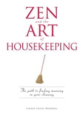 Zen and the Art of Housekeeping: The Path to Finding Meaning in Your Cleaning ebook by Lauren Cassel Brownell