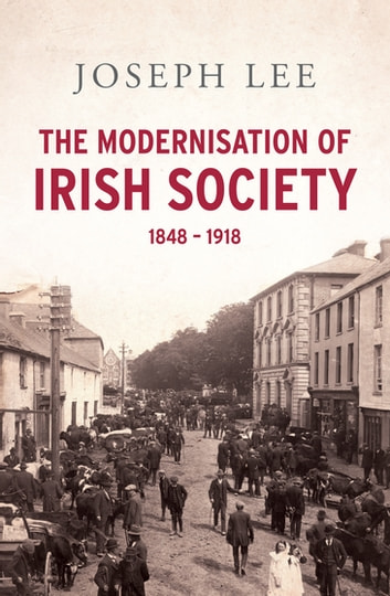 The Modernisation of Irish Society 1848 - 1918 - From the Great Famine to Independent Ireland ebook by Professor Joseph John Lee
