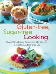 Gluten-free, Sugar-free Cooking - Over 200 Delicious Recipes to Help You Live a Healthier, Allergy-Free Life ebook by Susan O'Brien