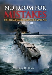 No Room for Mistakes - British and Allied Submarine Warfare, 1939–1940 ebook by Geirr H. Haarr