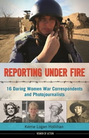Reporting Under Fire - 16 Daring Women War Correspondents and Photojournalists ebook by Kerrie Logan Hollihan
