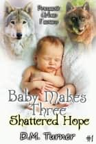 Shattered Hope - Baby Makes Three, #1 ebook by D.M. Turner