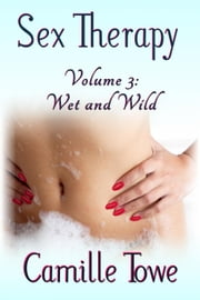 Sex Therapy: Wet and Wild - Sex Therapy, #3 ebook by Camille Towe