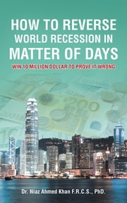 How To Reverse World Recession In Matter Of Days - WIN 10 MILLION DOLLAR TO PROVE IT WRONG ebook by Dr. Niaz Ahmed Khan F.R.C.S.,  PhD.