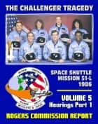 The Report of the Presidential Commission on the Space Shuttle Challenger Accident: The Tragedy of Mission 51-L in 1986 - Volume 5 Hearings Part One ebook by Progressive Management