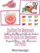 Quilting For Beginners: How To Quilt For Beginners For Profit - Selling Quilting Products Online Beyond Etsy - 99+ Resources ebook by Mary Kay Hunziger