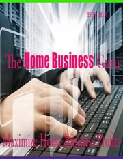 The Home Business Guru - Maximize Home Business Profits ebook by Bill Hill