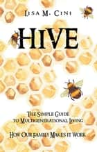 Hive - The Simple Guide to Multigenerational Living ebook by Lisa M. Cini
