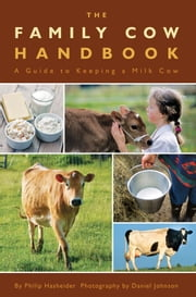 The Family Cow Handbook - A Guide to Keeping a Milk Cow ebook by Philip Hasheider,Daniel Johnson