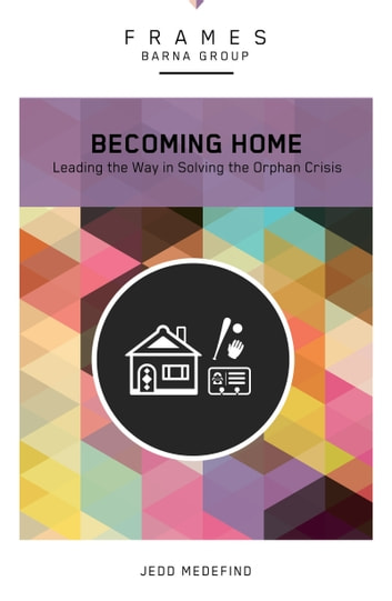 Becoming Home (Frames Series), eBook - Adoption, Foster Care, and Mentoring--Living Out God's Heart for Orphans ebook by Barna Group,Jedd Medefind