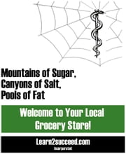 Mountains of Sugar, Canyons of Salt, Pools of Fat - Welcome to Your Local Grocery Store! ebook by Learn2succeed