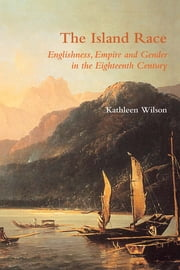 The Island Race - Englishness, Empire and Gender in the Eighteenth Century ebook by Kathleen Wilson