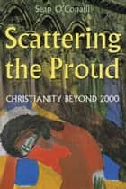 Scattering the Proud - Christianity Beyond 2000 ebook by Sean O'Conaill