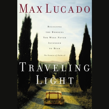 Traveling Light - Releasing the Burdens You Were Never Intended to Bear audiobook by Max Lucado