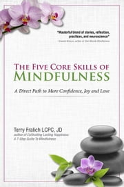 The Five Core Skills of Mindfulness: A Direct Path to More Confidence, Joy and Love ebook by Fralich, Terry
