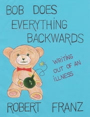 Bob Does Everything Backwards - Writing Out of an Illness ebook by Robert N. Franz