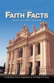 Faith Facts: Answers to Catholic Questions Volume II ebook by multiple authors, edited by Leon Suprenant, Philip C. L. Gray