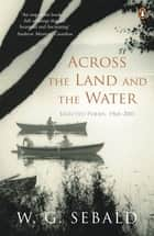 Across the Land and the Water - Selected Poems 1964-2001 ebook by W. G. Sebald, Iain Galbraith