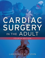 Cardiac Surgery in the Adult, Fourth Edition ebook by Lawrence H. Cohn