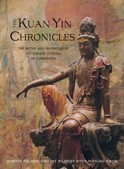 The Kuan Yin Chronicles - The Myths and Prophecies of the Chinese Goddess of Compassion ebook by Jay Ramsay,Man-Ho Kwok,Martin Palmer