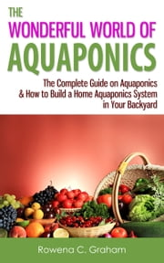 The Wonderful World of Aquaponics: The Complete Guide on Aquaponics & How to Build a Home Aquaponics System in Your Backyard ebook by Rowena C. Graham