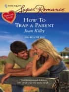 How To Trap a Parent - A Single Dad Romance ebook by Joan Kilby