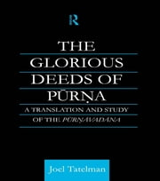 The Glorious Deeds of Purna - A Translation and Study of the Purnavadana ebook by Joel Tatelman