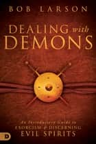 Dealing with Demons - An Introductory Guide to Exorcism and Discerning Evil Spirits ebook by Bob Larson