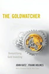 The Goldwatcher - Demystifying Gold Investing ebook by John Katz,Frank Holmes