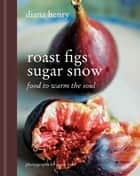 Roast Figs, Sugar Snow - Food to Warm the Soul ebook by Diana Henry