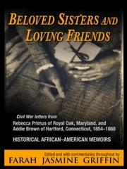 Beloved Sisters and Loving Friends - Civil War Letters from Rebecca Primus of Royal Oak, Maryland, and Addie Brown of Hartford, Connecticut, 1854-1868, Historical African-American Memoirs ebook by Farah Jasmine Griffin