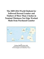 The 2009-2014 World Outlook for Softwood Dressed Lumber and Timbers of More Than 2 Inches in Nominal Thickness Not Edge Worked Made from Purchased Lum ebook by ICON Group International, Inc.