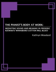 The Pianist's Body at Work: Mediating Sound and Meaning in Frederic Rzewski's 'Winnsboro Cotton Mill Blues' ebook by Kathryn Woodard