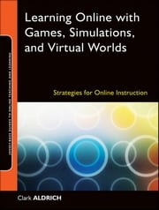 Learning Online with Games, Simulations, and Virtual Worlds - Strategies for Online Instruction ebook by Clark Aldrich