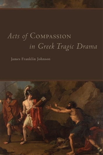 Acts of Compassion in Greek Tragic Drama ebook by James Franklin Johnson