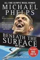 Beneath the Surface - My Story ebook by Michael Phelps, Brian Cazeneuve, Bob Costas