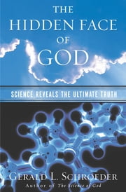 The Hidden Face of God - How Science Reveals the Ultimate Truth ebook by Gerald L. Schroeder, Ph.D.