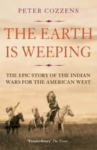 The Earth is Weeping - The Epic Story of the Indian Wars for the American West ebook by Peter Cozzens