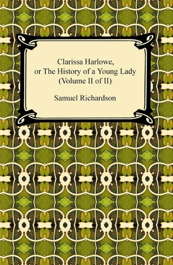 Clarissa Harlowe, or the History of a Young Lady (Volume II of II) ebook by Samuel Richardson