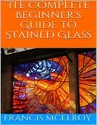 The Complete Beginner's Guide to Stained Glass ebook by Francis McElroy