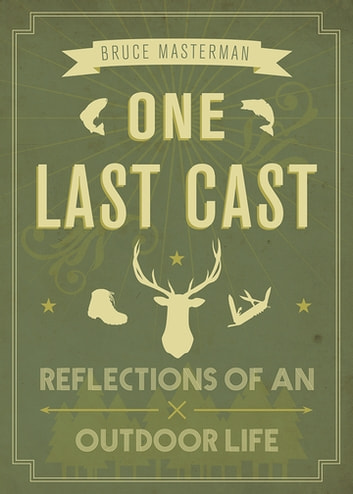 One Last Cast - Reflections of an Outdoor Life ebook by Bruce Masterman