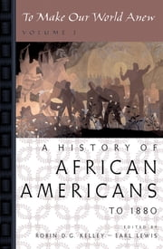 To Make Our World Anew - Volume I: A History of African Americans to 1880 ebook by Robin D. G. Kelley,Earl Lewis
