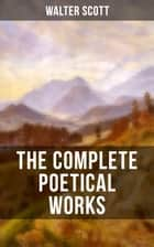 THE COMPLETE POETICAL WORKS OF SIR WALTER SCOTT - The Minstrelsy of the Scottish Border, The Lady of the Lake, Translations and Imitations from German Ballads, Marmion, Rokeby, The Field of Waterloo, Harold the Dauntless, The Wild Huntsman… eBook by Walter Scott