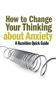 How to Change Your Thinking About Anxiety - Hazelden Quick Guides ebook by Leading Hazelden Experts .