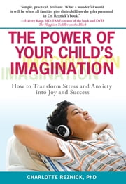The Power of Your Child's Imagination - How to Transform Stress and Anxiety into Joy and Success ebook by Charlotte Reznick, Ph.D.